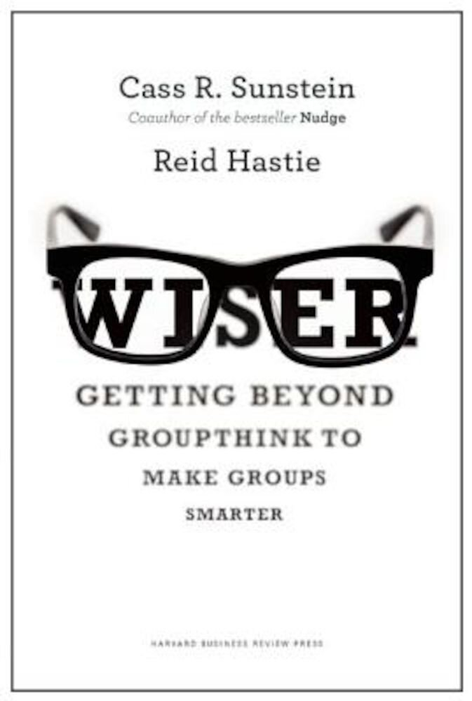Wiser: Getting Beyond Groupthink to Make Groups Smarter, Hardcover