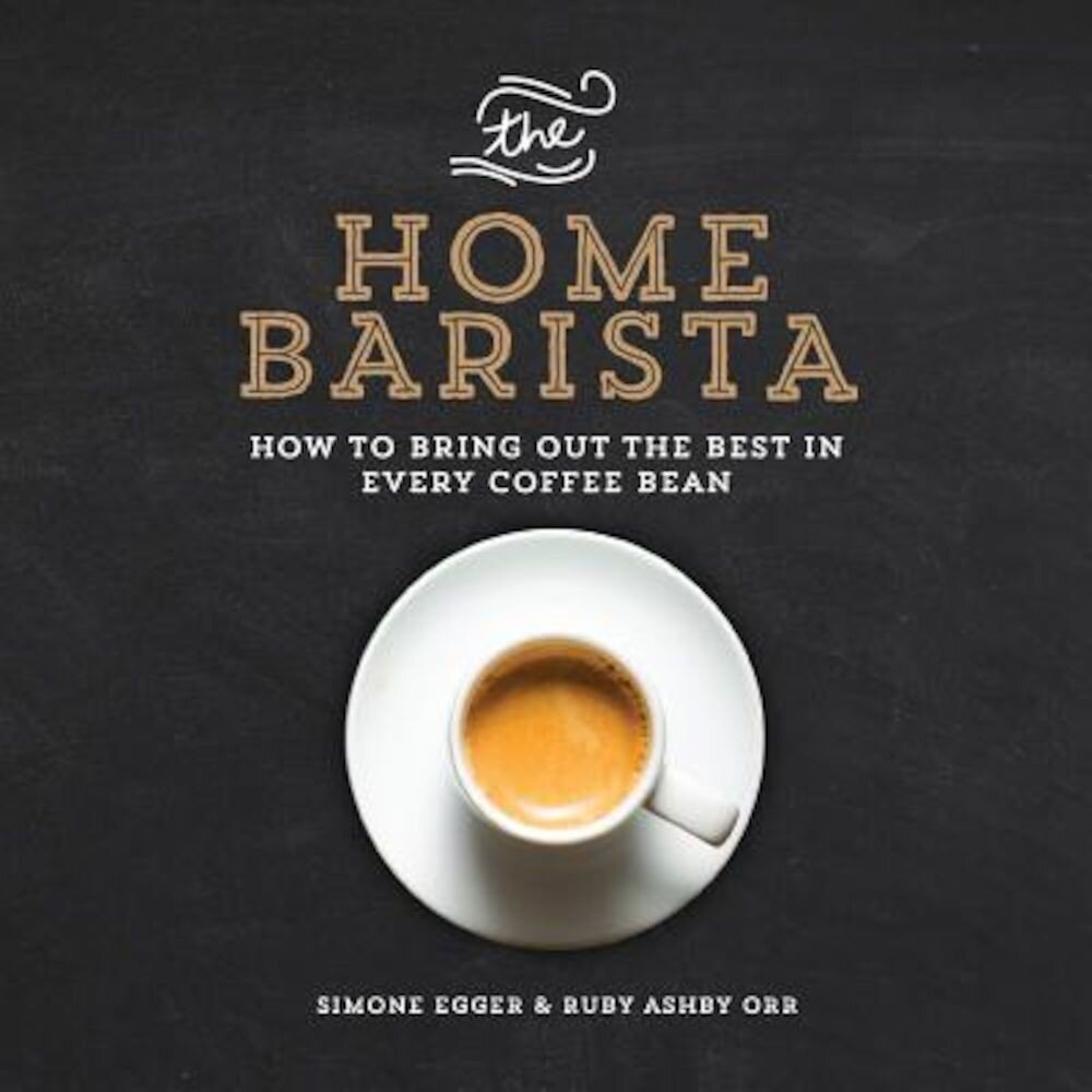 The Home Barista: How to Bring Out the Best in Every Coffee Bean, Paperback