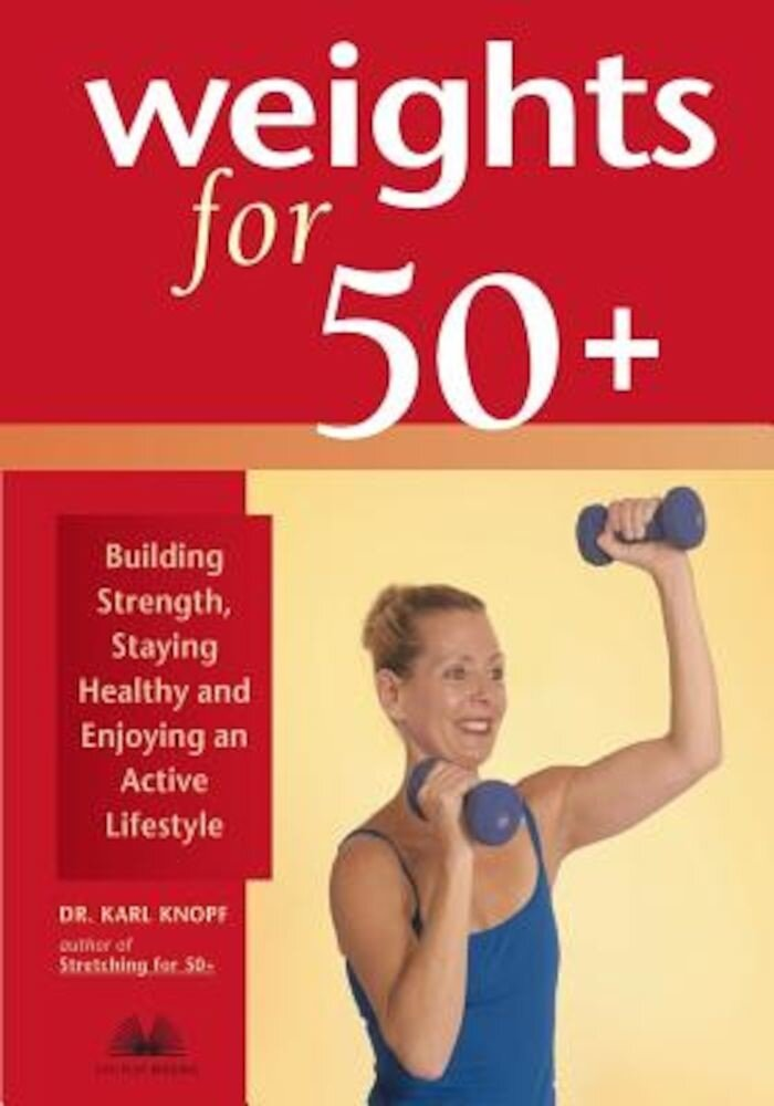 Weights for 50+: Building Strength, Staying Healthy and Enjoying an Active Lifestyle, Paperback