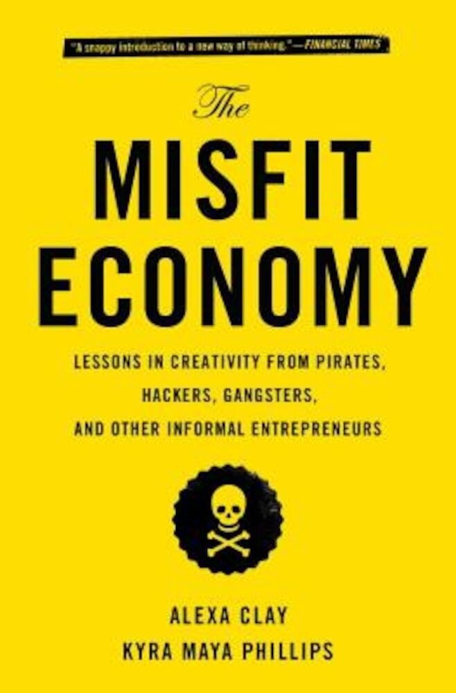 The Misfit Economy: Lessons in Creativity from Pirates, Hackers, Gangsters and Other Informal Entrepreneurs, Paperback