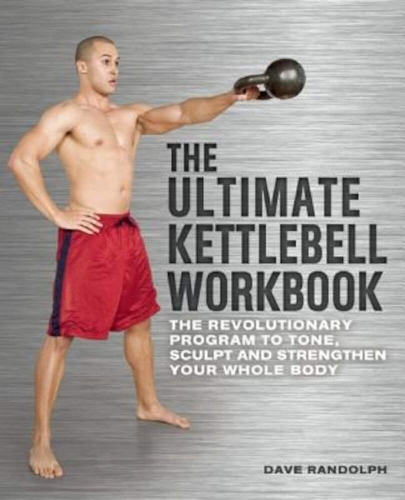 The Ultimate Kettlebell Workbook: The Revolutionary Program to Tone, Sculpt and Strengthen Your Whole Body, Paperback