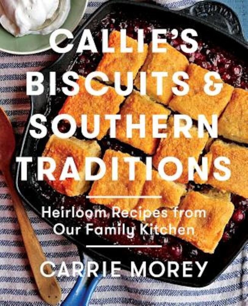 Callie's Biscuits and Southern Traditions: Heirloom Recipes from Our Family Kitchen, Hardcover