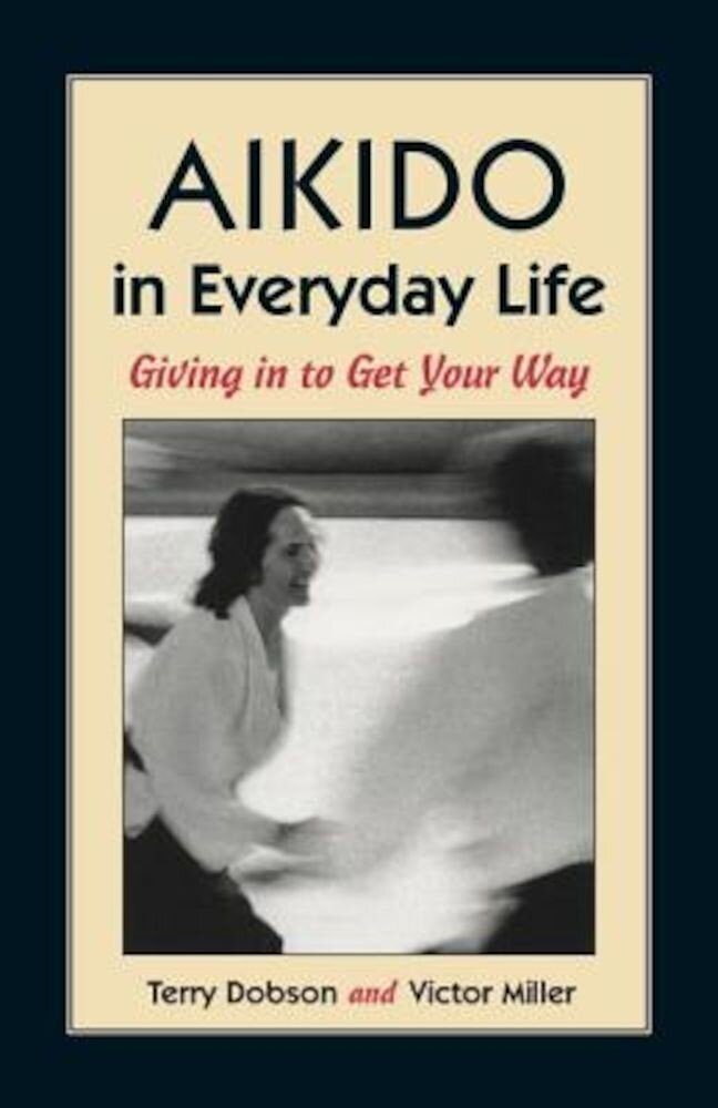 Aikido in Everyday Life: Giving in to Get Your Way Second Edition, Paperback