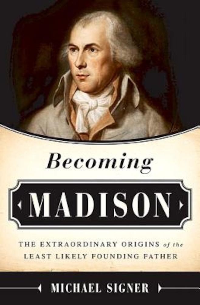 Becoming Madison: The Extraordinary Origins of the Least Likely Founding Father, Hardcover