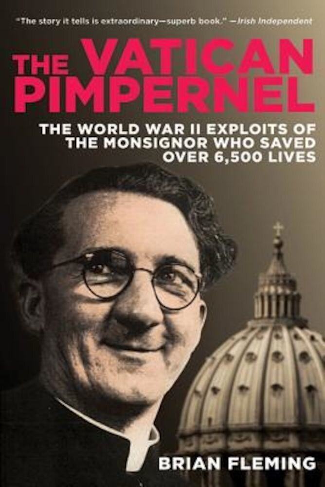The Vatican Pimpernel: The World War II Exploits of the Monsignor Who Saved Over 6,500 Lives, Paperback