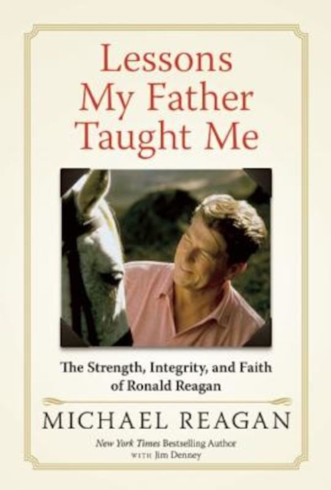 Lessons My Father Taught Me: The Strength, Integrity, and Faith of Ronald Reagan, Hardcover
