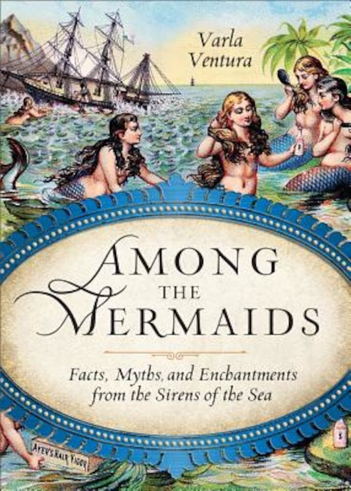 Among the Mermaids: Facts, Myths, and Enchantments from the Sirens of the Sea, Paperback