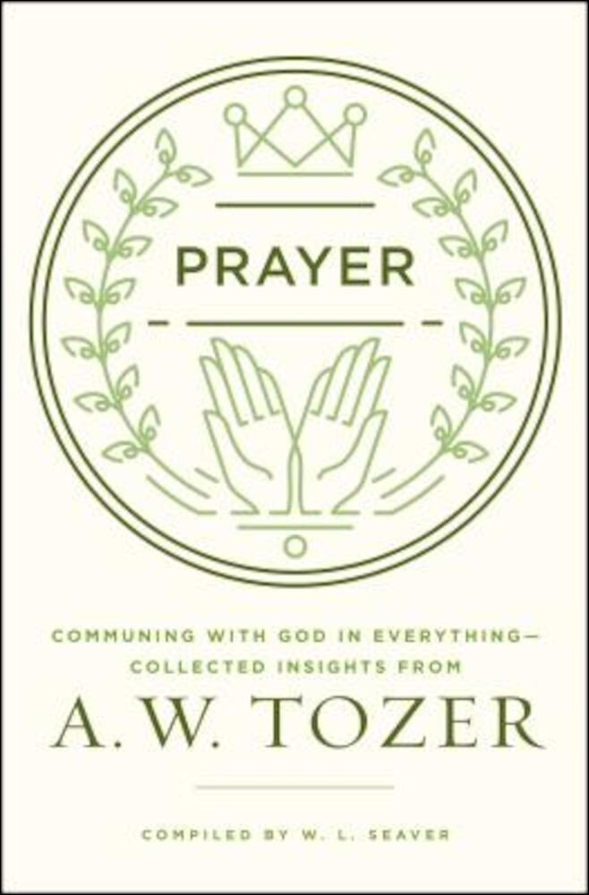 Prayer: Communing with God in Everything--Collected Insights from A. W. Tozer, Paperback