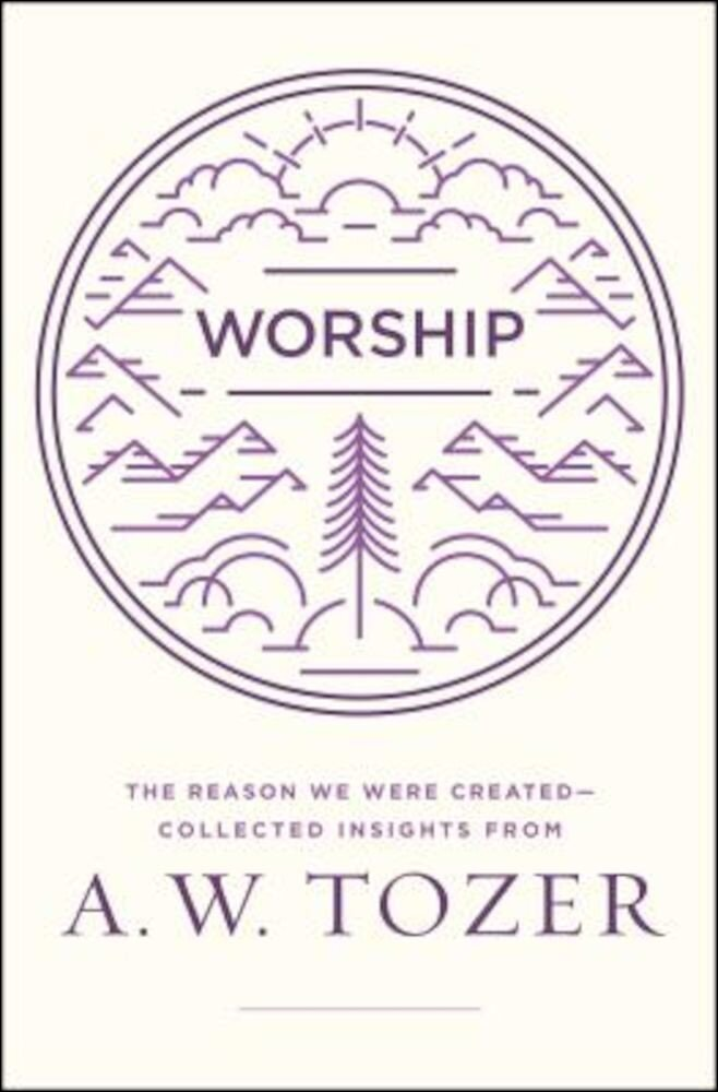Worship: The Reason We Were Created-Collected Insights from A. W. Tozer, Paperback