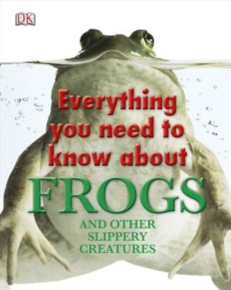 Everything You Need to Know about Frogs and Other Slippery Creatures, Hardcover