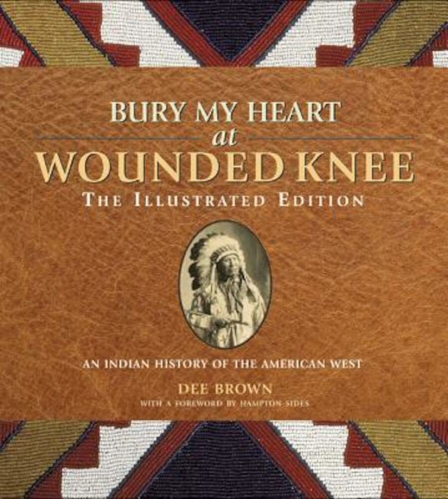 Bury My Heart at Wounded Knee: The Illustrated Edition: An Indian History of the American West, Paperback
