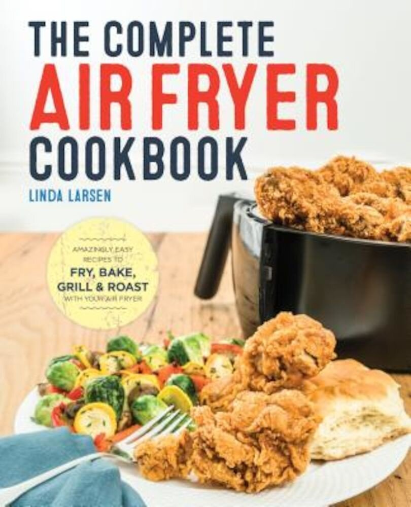 The Complete Air Fryer Cookbook: Amazingly Easy Recipes to Fry, Bake, Grill, and Roast with Your Air Fryer, Paperback