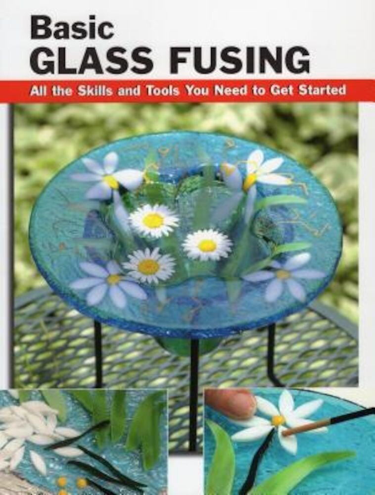 Basic Glass Fusing: All the Skills and Tools You Need to Get Started, Paperback
