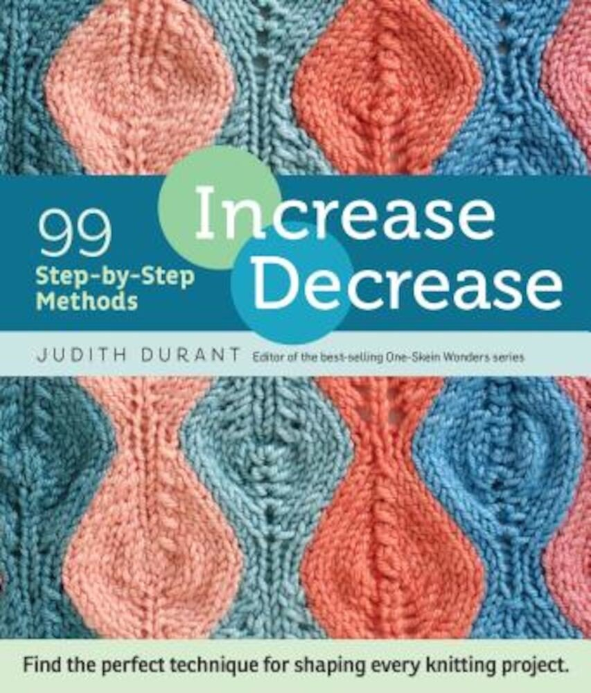 Increase, Decrease: 99 Step-By-Step Methods; Find the Perfect Technique for Shaping Every Knitting Project, Paperback