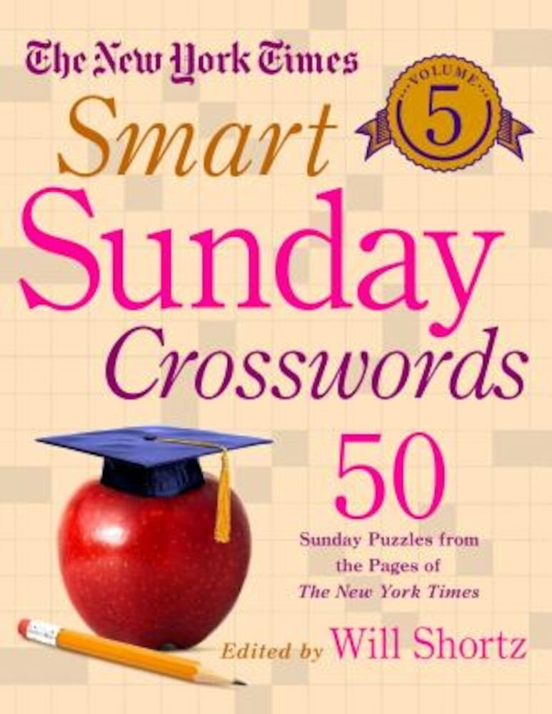 The New York Times Smart Sunday Crosswords Volume 5: 50 Sunday Puzzles from the Pages of the New York Times, Paperback
