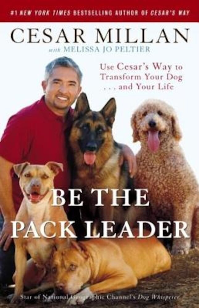 Be the Pack Leader: Use Cesar's Way to Transform Your Dog... and Your Life, Paperback
