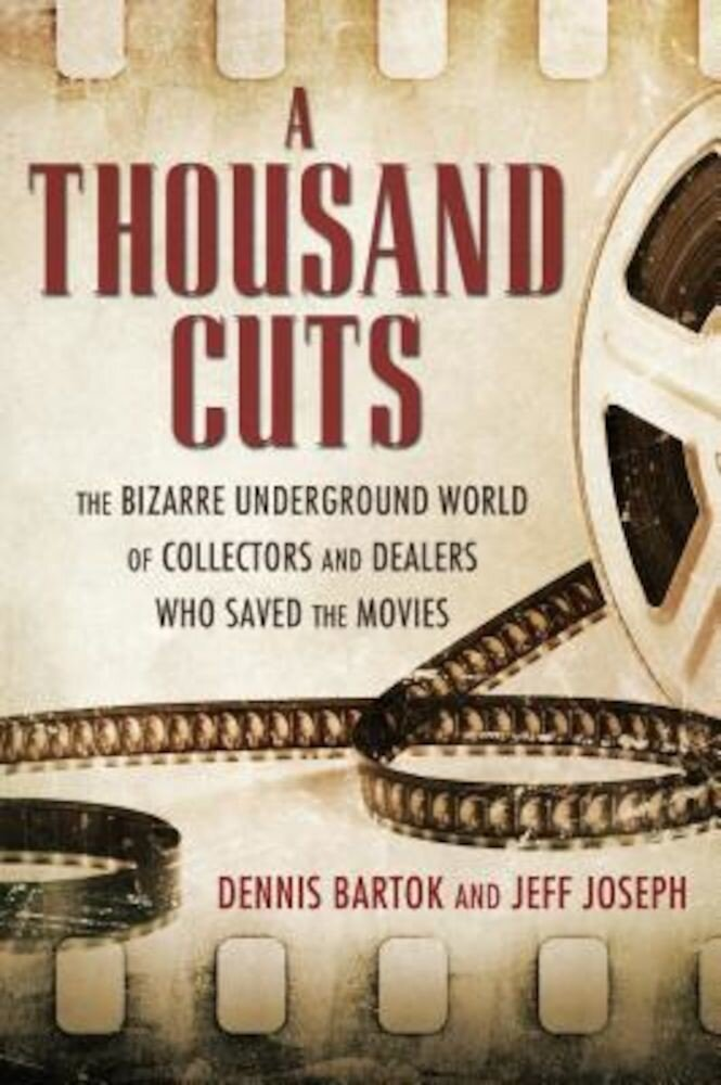 A Thousand Cuts: The Bizarre Underground World of Collectors and Dealers Who Saved the Movies, Hardcover
