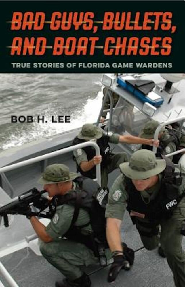 Bad Guys, Bullets, and Boat Chases: True Stories of Florida Game Wardens, Hardcover