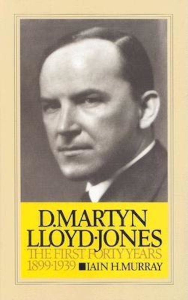 D. Martyn Lloyd-Jones: The First Forty Years, 1899-1939, Hardcover