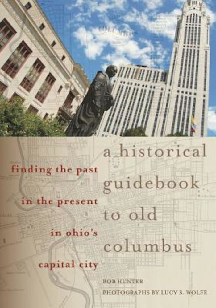 A Historical Guidebook to Old Columbus: Finding the Past in the Present in Ohio's Capital City, Paperback