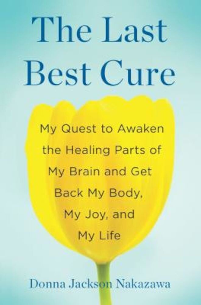 The Last Best Cure: My Quest to Awaken the Healing Parts of My Brain and Get Back My Body, My Joy, and My Life, Hardcover