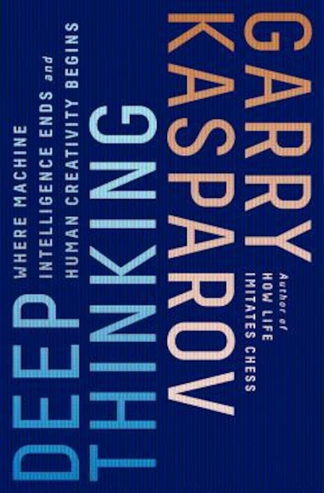 Deep Thinking: Where Machine Intelligence Ends and Human Creativity Begins, Hardcover