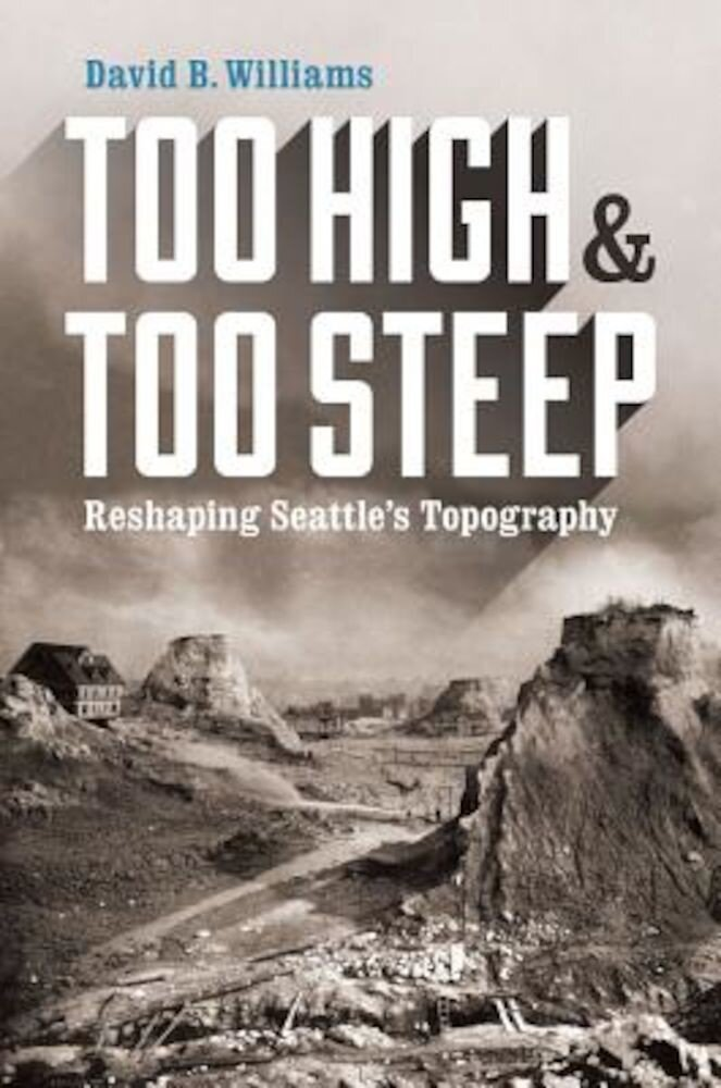 Too High and Too Steep: Reshaping Seattle's Topography, Paperback