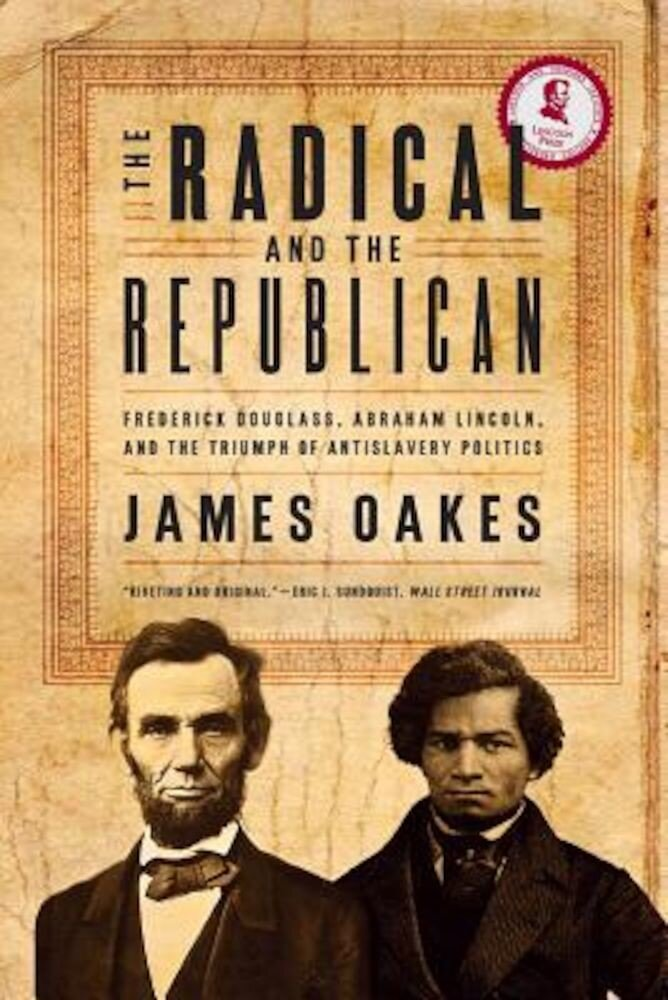 The Radical and the Republican: Frederick Douglass, Abraham Lincoln, and the Triumph of Antislavery Politics, Paperback