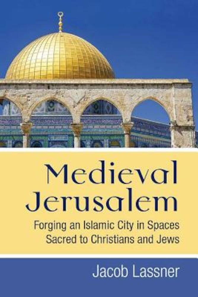 Medieval Jerusalem: Forging an Islamic City in Spaces Sacred to Christians and Jews, Hardcover