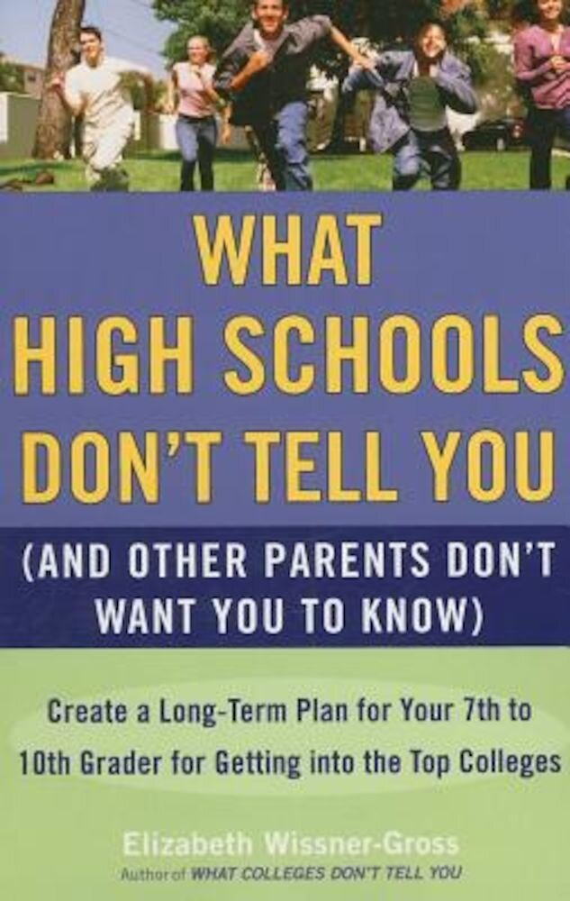 What High Schools Don't Tell You (and Other Parents Don't Want You to Know): Create a Long-Term Plan for Your 7th to 10th Grader for Getting Into the, Paperback
