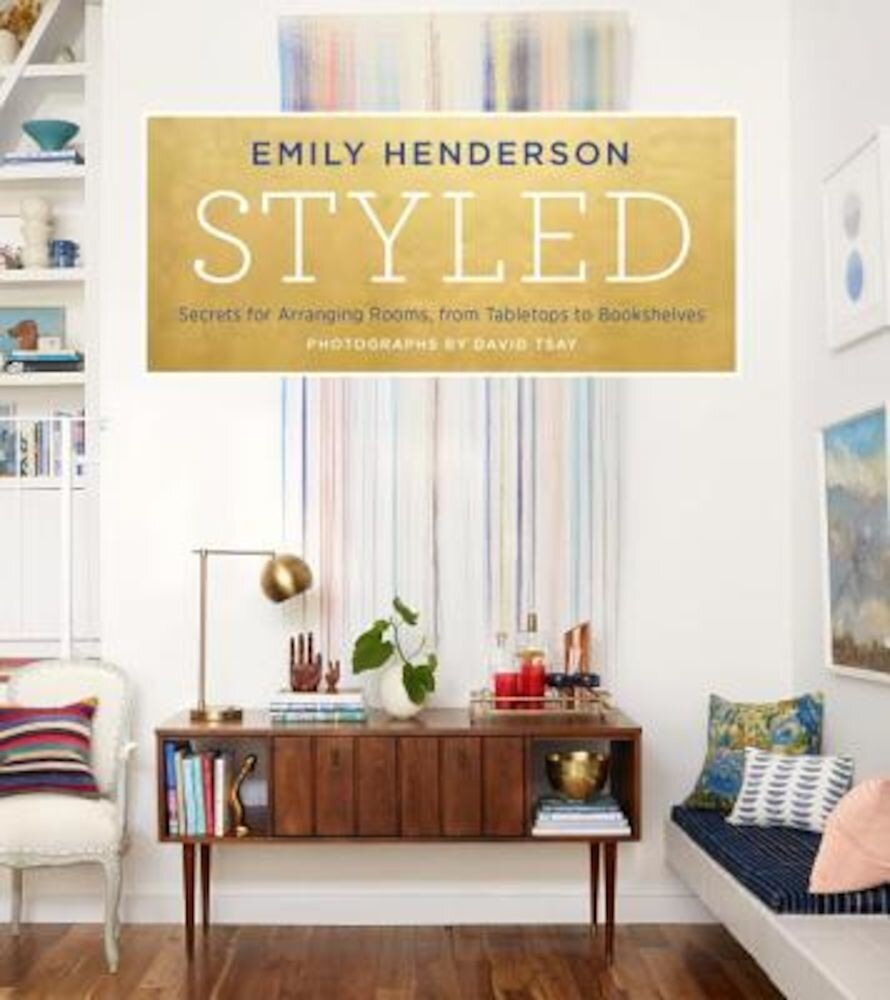 Styled: Secrets for Arranging Rooms, from Tabletops to Bookshelves, Hardcover