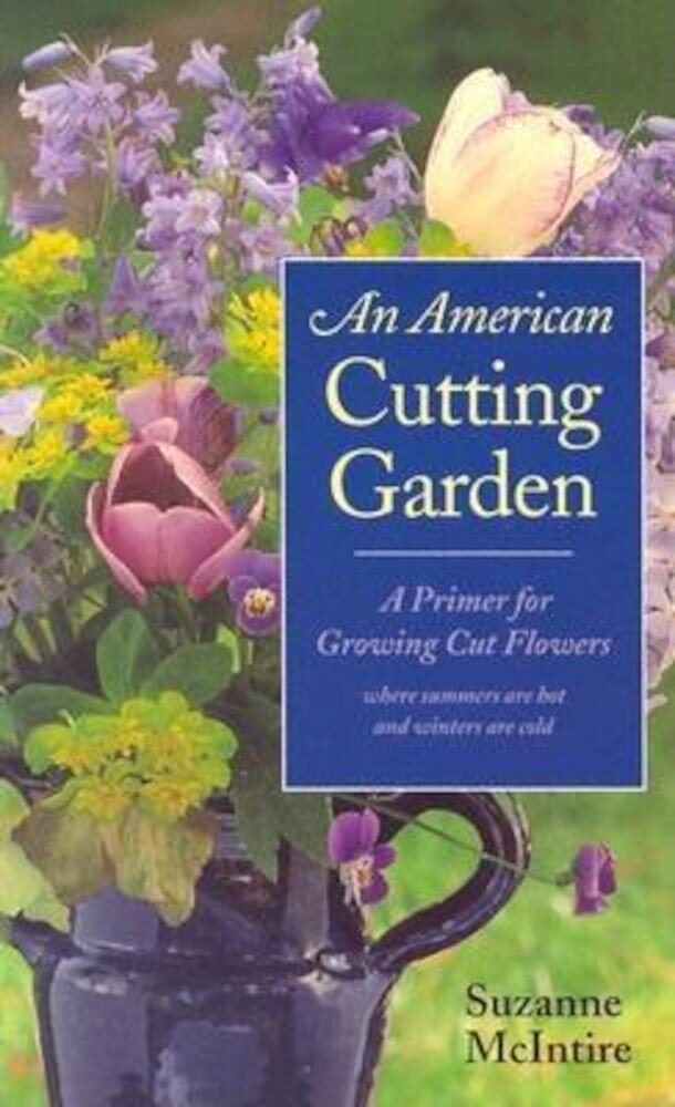 An American Cutting Garden: A Primer for Growing Cut Flowers Where Summers Are Hot and Winters Are Cold, Paperback