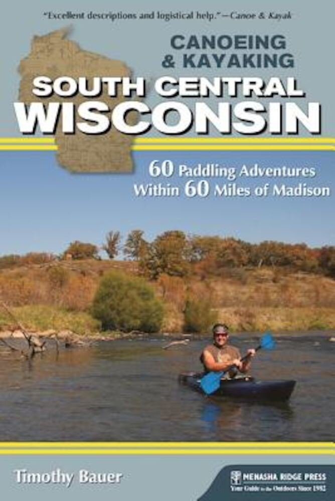 Canoeing & Kayaking South Central Wisconsin: 60 Paddling Adventures Within 60 Miles of Madison, Paperback