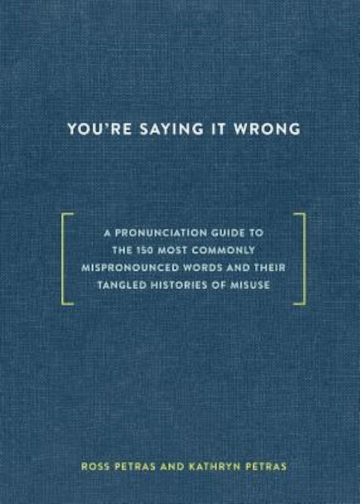 You're Saying It Wrong: A Pronunciation Guide to the 150 Most Commonly Mispronounced Words--And Their Tangled Histories of Misuse, Hardcover