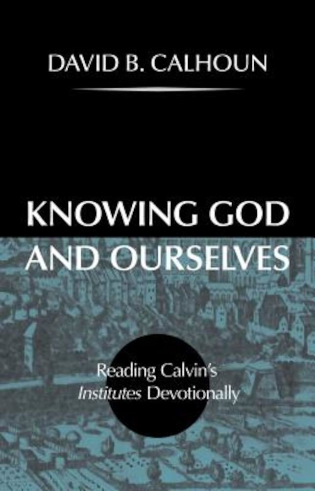 Knowing God and Ourselves: Reading Calvin's Institutes Devotionally, Hardcover