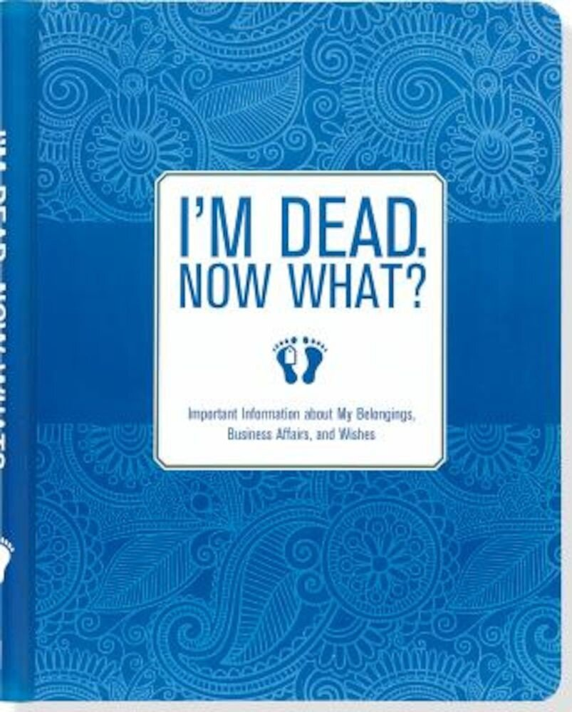 I'm Dead. Now What?: Important Information about My Belongings, Business Affairs, and Wishes, Hardcover