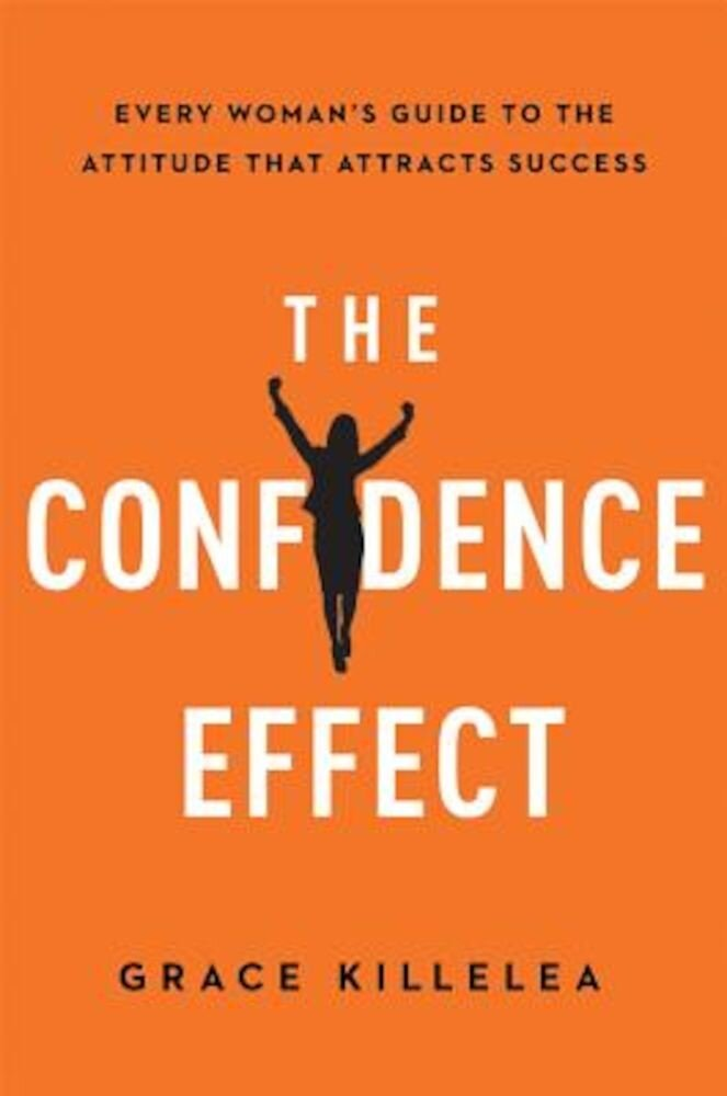 The Confidence Effect: Every Woman's Guide to the Attitude That Attracts Success, Hardcover