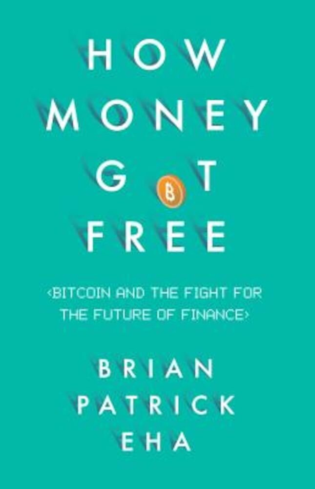 How Money Got Free: Bitcoin and the Fight for the Future of Finance, Hardcover
