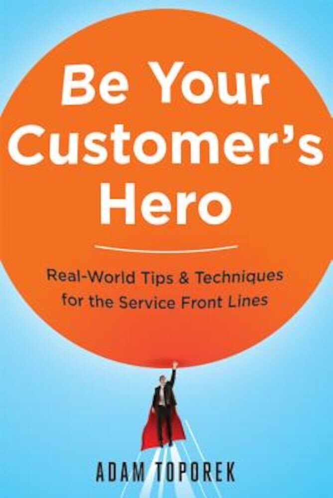 Be Your Customer's Hero: Real-World Tips & Techniques for the Service Front Lines, Paperback
