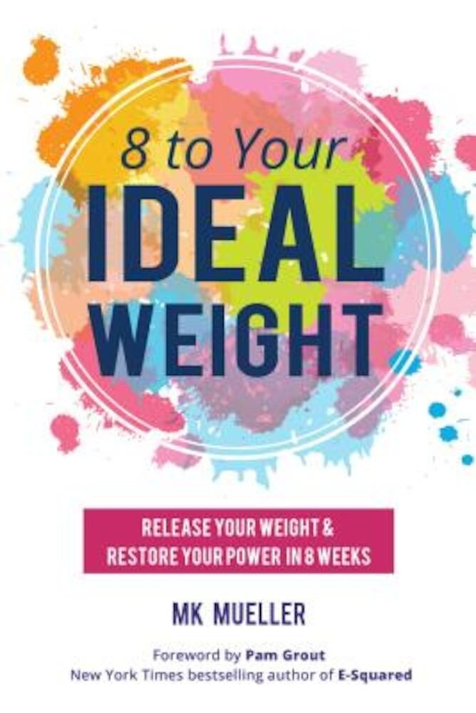 8 to Your Ideal Weight: Release Your Weight & Restore Your Power in 8 Weeks, Paperback