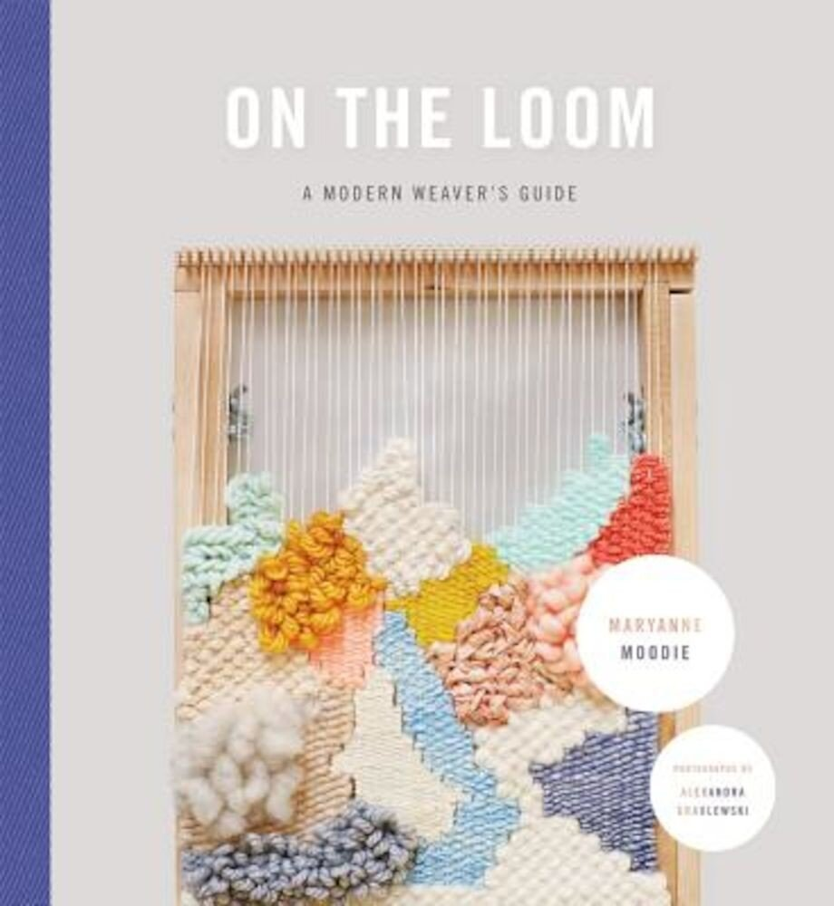 On the Loom: A Modern Weaver's Guide, Hardcover
