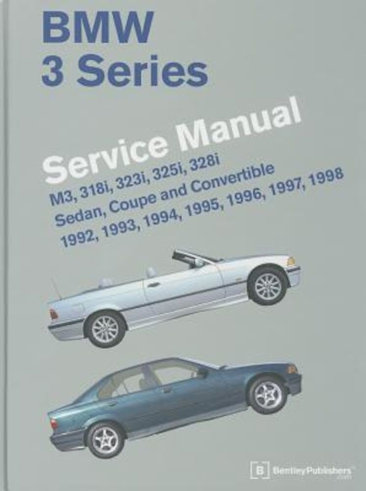 BMW 3 Series Service Manual: M3, 318i, 323i, 325i, 328i, Sedan, Coupe and Convertible 1992, 1993, 1994, 1995, 1996, 1997, 1998, Hardcover