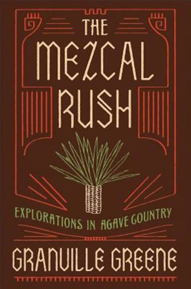 The Mezcal Rush: Explorations in Agave Country, Hardcover