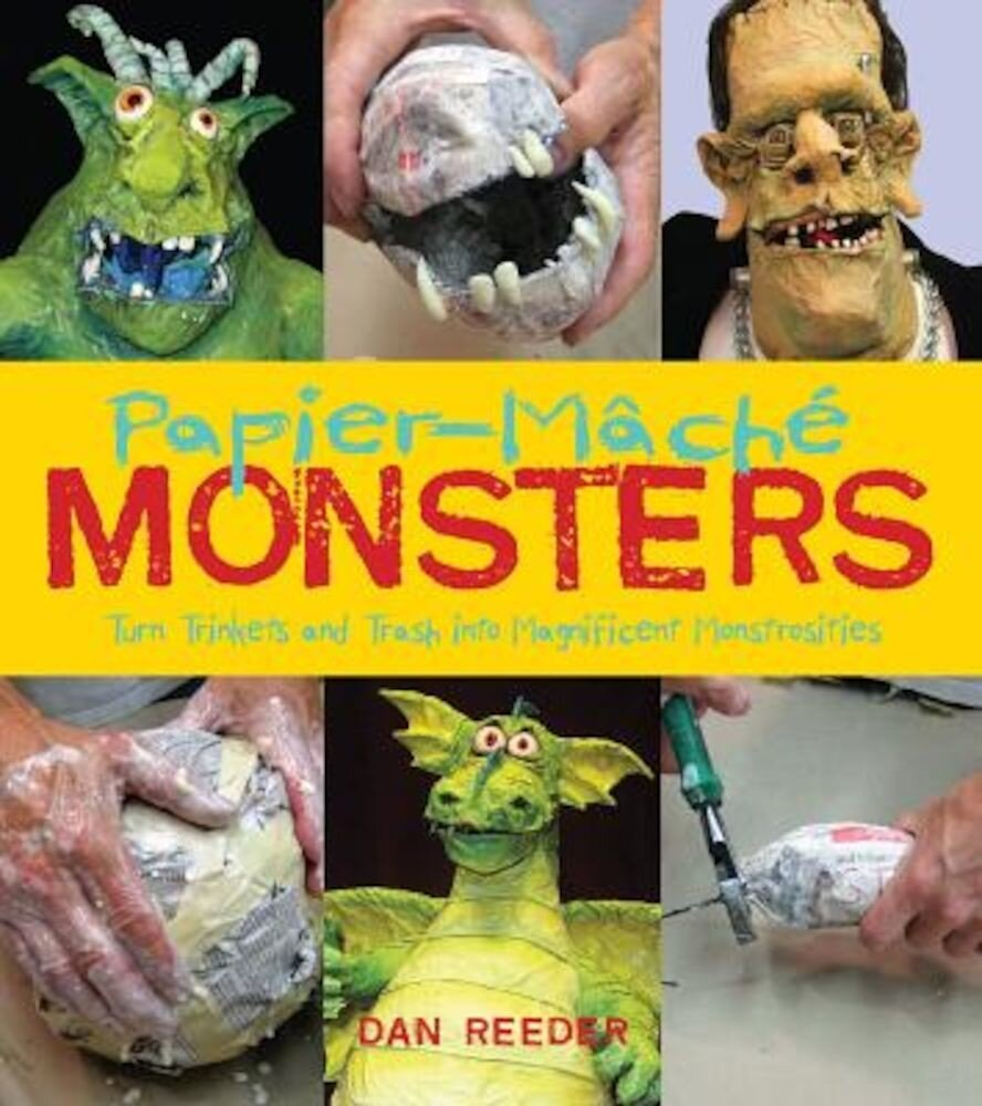 Papier-Mache Monsters: Turn Trinkets and Trash Into Magnificent Monstrosities, Paperback