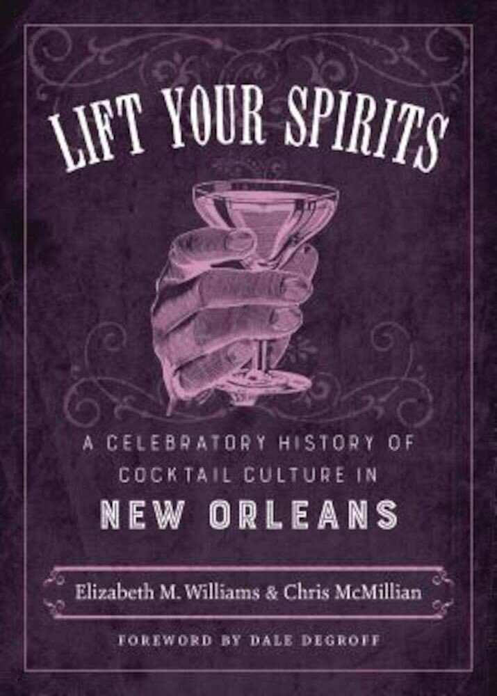 Lift Your Spirits: A Celebratory History of Cocktail Culture in New Orleans, Hardcover