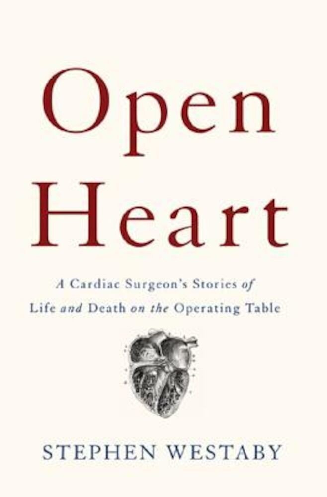Open Heart: A Cardiac Surgeon's Stories of Life and Death on the Operating Table, Hardcover