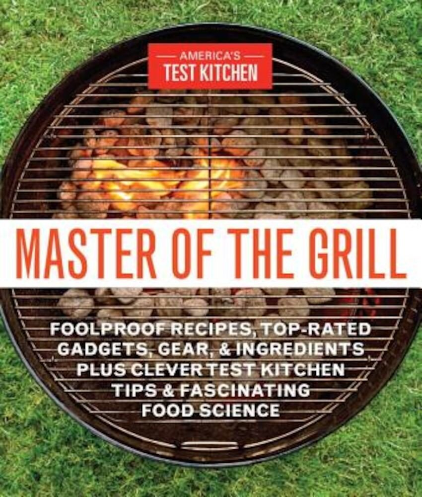 Master of the Grill: Foolproof Recipes, Top-Rated Gadgets, Gear, & Ingredients Plus Clever Test Kitchen Tips & Fascinating Food Science, Paperback