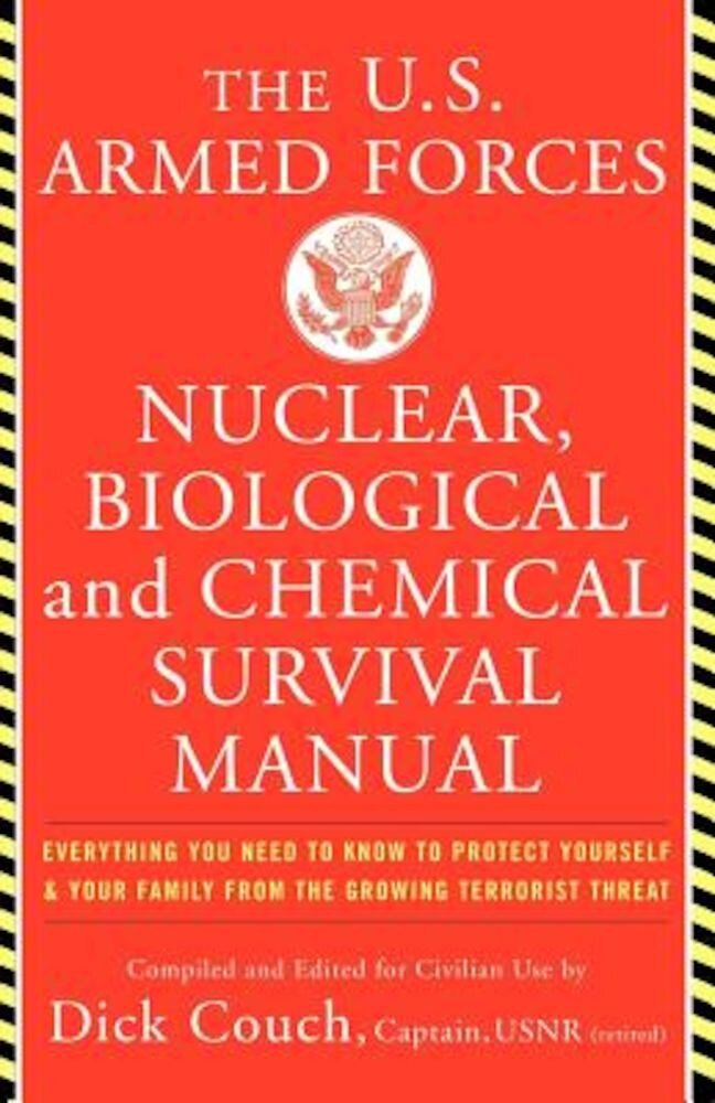 The United States Armed Forces Nuclear, Biological and Chemical Survival Manual: Everything You Need to Know to Protect Yourself and Your Family from, Paperback