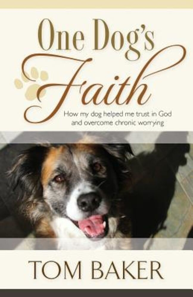 One Dog's Faith: How My Dog Helped Me Trust in God and Overcome Chronic Worrying, Paperback