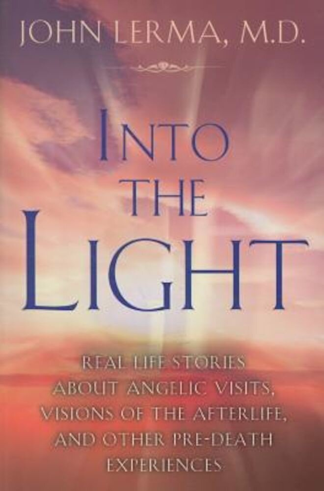 Into the Light: Real Life Stories about Angelic Visits, Visions of the Afterlife, and Other Pre-Death Experiences, Paperback